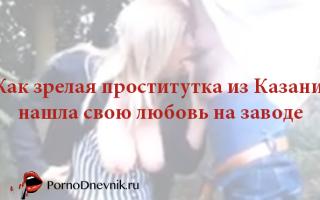 Как зрелая проститутка из Казани нашла свою любовь на заводе